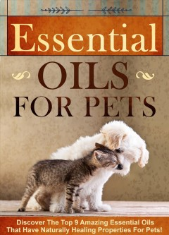 Essential Oils for Pets : Discover The Top 9 Amazing Essential Oils That Have Naturally Healing Properties For Pets!