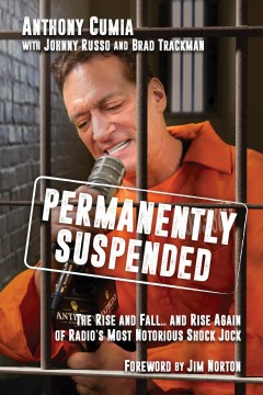 Permanently Suspended : The Rise and Fall and Rise Again of Radio's Most Notorious Shock Jock - Anthony Cumia