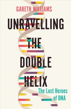 Unravelling the Double Helix : The Lost Heroes of DNA - Gareth Williams