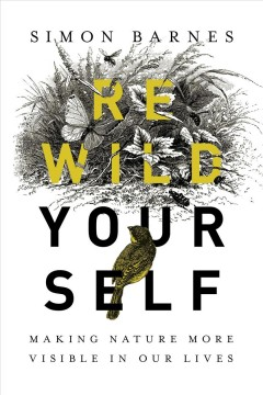 Rewild Yourself : Making Nature More Visible in Our Lives - Simon Barnes