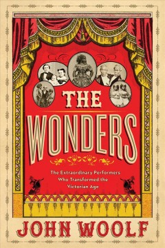 Wonders : The Extraordinary Performers Who Transformed the Victorian Age - John Woolf