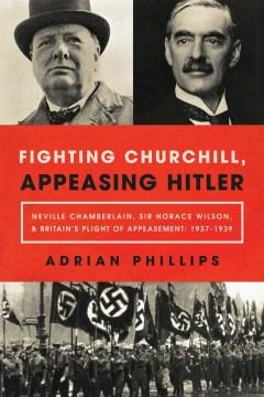 Fighting Churchill, Appeasing Hitler : Neville Chamberlain, Sir Horace Wilson, & Britain's Plight of Appeasement: 1937-1939 - Adrian Phillips