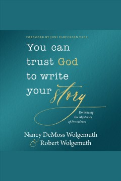 You can trust God to write your story : embracing the mysteries of providence - Nancy DeMoss Wolgemuth
