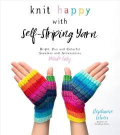 Knit Happy With Self-striping Yarn : Bright, Fun and Colorful Sweaters and Accessories Made Easy - Stephanie Lotven