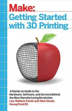 Getting started with 3D printing : a hands-on guide to the hardware, software, and services behind the new manufacturing revolution / Liza Wallach Kloski and Nick Kloski, cofounders of HoneyPoint3D - Liza Wallach Kloski