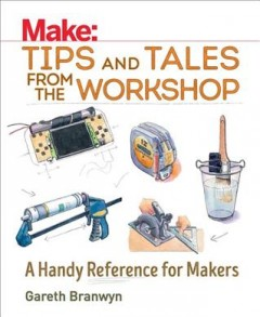 Make: tips and tales from the workshop : a handy reference for makers / Gareth Branwyn; foreword by Donald Bell - Gareth Branwyn
