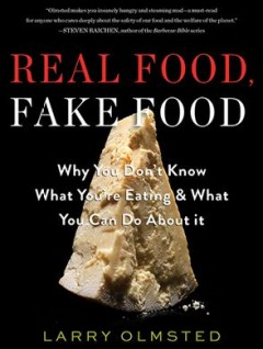 Real Food, Fake Food : Why You Don't Know What You're Eating & What You Can Do About It - Larry; Yen Olmsted