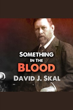 Something in the blood : the untold story of Bram Stoker, the man who wrote Dracula - David J Skal