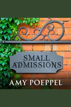 Small admissions : a novel - Amy Poeppel