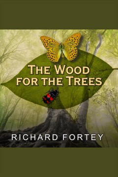 The wood for the trees : one man's long view of nature - Richard Fortey