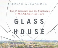 Glass house : the 1% economy and the shattering of the all-American town - Brian Alexander