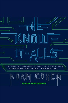 The know-it-alls : the rise of Silicon Valley as a political powerhouse and social wrecking ball - Noam Cohen