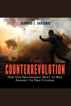 The counterrevolution : how our government went to war against its own citizens - Bernard E Harcourt