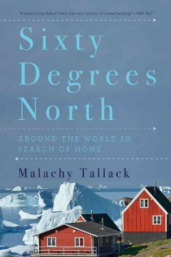 Sixty degrees north : around the world in search of home - Malachy Tallack