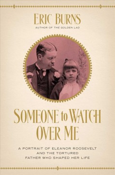 Someone to Watch over Me : A Portrait of Eleanor Roosevelt and the Tortured Father Who Shaped Her Life - Eric Burns