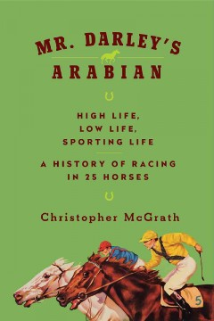 Mr. Darley's Arabian : high life, low life, sporting life : a history of racing in twenty-five horses - Christopher Mcgrath