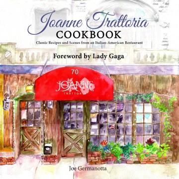 Joanne Trattoria Cookbook : Classic Recipes and Scenes from an Italian-american Restaurant - Joe; Hoye Germanotta