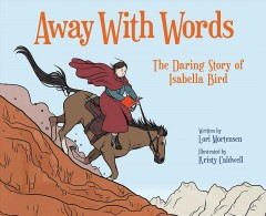 Away With Words : The Daring Story of Isabella Bird - Lori; Caldwell Mortensen