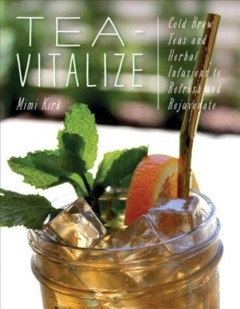 Tea-Vitalize : Cold Brew Teas and Herbal Infusions to Refresh and Rejuvenate - Mimi; Mendell Kirk