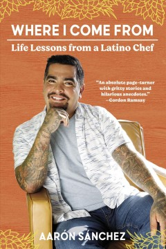 Where I come from : life lessons from a Latino chef - Aarónauthor Sánchez