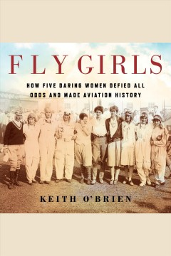 Fly girls : how five daring women defied all odds and made aviation history - Keith O'Brien