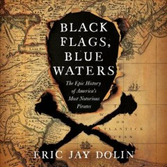 Black flags, blue waters : the epic history of America's most notorious pirates - Eric Jay Dolin