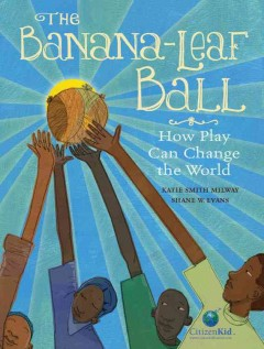 The banana-leaf ball : how play can change the world - Katie Smith Milway