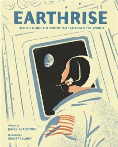 Earthrise : Apollo 8 and the photo that changed the world / written by James Gladstone ; illustrated by Christy Lundy - James Gladstone