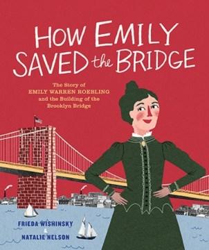 How EmilySaved the Bridge : The Story of Emily Warren Roebling and the Building of the Brooklyn Bridge - Frieda; Nelson Wishinsky