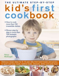 The ultimate step-by-step kid's first cookbook : more than 150 irresistible recipes for kids to cook, complete with clear step-by-step instructions and over 1000 fantastic photographs : delicious recipe ideas for 5-12 year olds, from lunch boxes and picnics to quick and easy meals, sweet treats, desserts, drinks and party foods / Nancy McDougall - Nancy McDougall