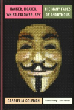 Hacker, Hoaxer, Whistleblower, Spy : The Many Faces of Anonymous - Gabriella Coleman