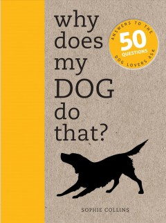 Why Does My Dog Do That? : Answers to the 50 Questions Dog Lovers Ask - Sophie Collins