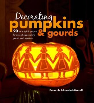 Decorating Pumpkins & Gourds : 20 Fun & Stylish Projects for Decorating Pumpkins, Gourds, and Squashes - Deborah Schneebeli-Morrell