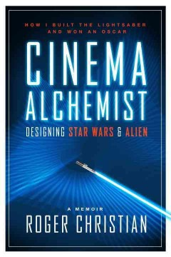 Cinema Alchemist : Designing Star Wars & Alien: How I Built the Lightsaber and Won an Oscar - Roger Christian
