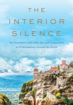 Interior Silence : My Encounters With Calm, Joy, and Compassion at 10 Monasteries Around the World - Sarah Sands