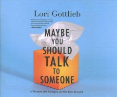 Maybe you should talk to someone : a therapist, her therapist, and our lives revealed - Lori Gottlieb