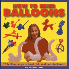 How to bend balloons : 25 brilliant ways to bend, fold and twist balloons! / Nick Huckleberry Beak - Nick Huckleberry Beak