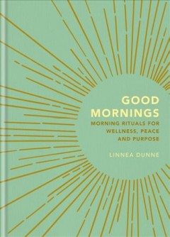 Good mornings : morning rituals for wellness, peace and purpose - Linnea Dunne
