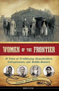 Women of the Frontier : 16 Tales of Trailblazing Homesteaders, Entrepreneurs, and Rabble-Rousers. - Brandon Marie Miller