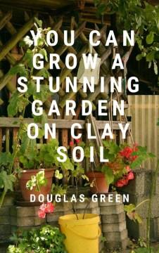 You can grow a stunning garden on clay soils - Douglasauthor Green