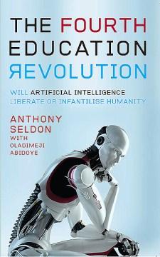 Fourth Education Revolution : Will Artificial Intelligence Liberate or Infantilise Humanity - Anthony; Adiboye Seldon