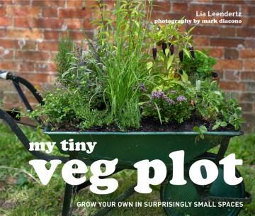 My Tiny Veg Plot : Grow Your Own in Surprisingly Small Places - Lia; Diacono Leendertz