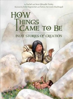 How Things Came to Be : Inuit Stories of Creation - Rachel; Qitsualik-tinsley Qitsualik-tinsley