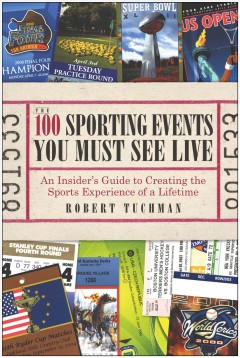 The 100 sporting events you must see live : an insider's guide to creating the sports experience of a lifetime - Robert Tuchman