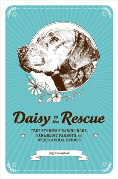 Daisy to the rescue : true stories of daring dogs, paramedic parrots, and other animal heroes - Jeff (Jeff Logan) Campbell