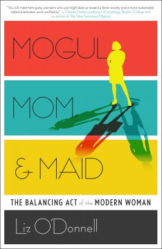 Mogul, mom, & maid The Balancing Act of the Modern Woman. Liz O'Donnell. - Liz O'Donnell