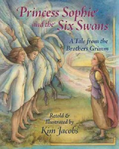 Princess Sophie and the six swans : a tale from the Brothers Grimm - Kim Jacobs