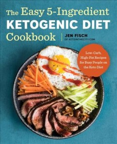 The easy 5-ingredient ketogenic diet cookbook : low-carb, high-fat recipes for busy people on the keto diet - Jen Fisch