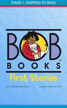 Bob Books first stories. text Lynn Maslen Kertell ; pictures Dana Sullivan. Stage 1, Starting to read - Lynn Maslen Kertell
