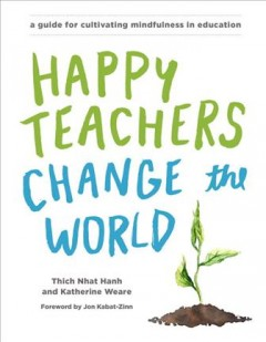 Happy Teachers Change the World : A Guide for Cultivating Mindfulness in Education - Thich; Weare Nhat Hanh